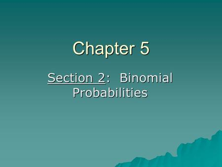 Chapter 5 Section 2: Binomial Probabilities. trial – each time the basic experiment is performed.