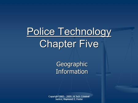 Copyright 2005 - 2009: Hi Tech Criminal Justice, Raymond E. Foster Police Technology Police Technology Chapter Five Police Technology Geographic Information.