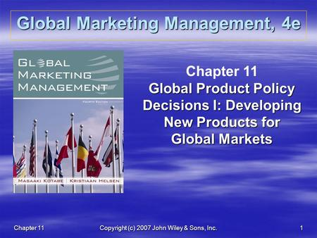 Chapter 11Copyright (c) 2007 John Wiley & Sons, Inc.1 Global Marketing Management, 4e Chapter 11 Global Product Policy Decisions I: Developing New Products.