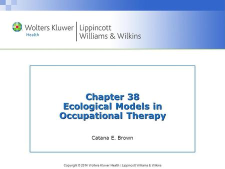 Copyright © 2014 Wolters Kluwer Health | Lippincott Williams & Wilkins Chapter 38 Ecological Models in Occupational Therapy Catana E. Brown.