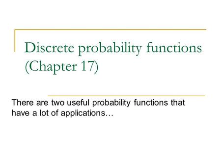Discrete probability functions (Chapter 17) There are two useful probability functions that have a lot of applications…