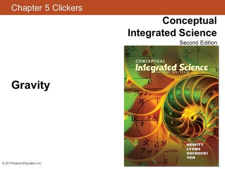 Chapter 5 Clickers Conceptual Integrated Science Second Edition © 2013 Pearson Education, Inc. Gravity.