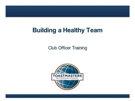 Building a Healthy Team Club Officer Training. www.toastmasters.org Building a Healthy Team Traits of a Healthy TeamBuilding Trust.