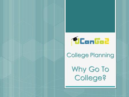 College Planning Why Go To College?. What is UCanGo2?  A college access program for high school and middle school students and parents  Provides information.