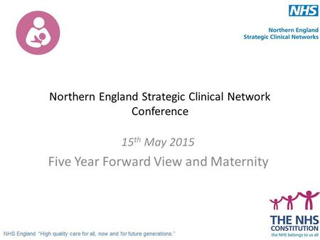 Northern England Strategic Clinical Network Conference 15 th May 2015 Five Year Forward View and Maternity.