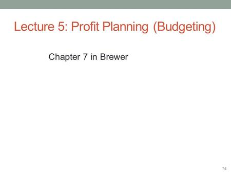 7-1 Lecture 5: Profit Planning (Budgeting) Chapter 7 in Brewer.
