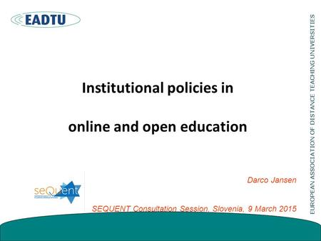 Institutional policies in online and open education Darco Jansen SEQUENT Consultation Session, Slovenia, 9 March 2015.