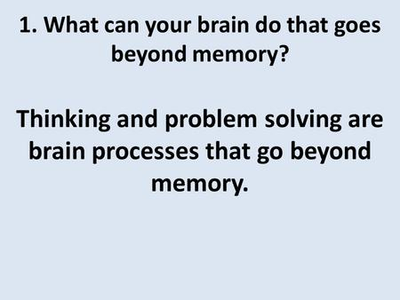 1. What can your brain do that goes beyond memory? Thinking and problem solving are brain processes that go beyond memory.