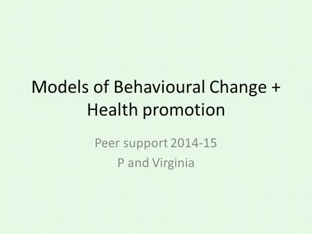 Models of Behavioural Change + Health promotion Peer support 2014-15 P and Virginia.