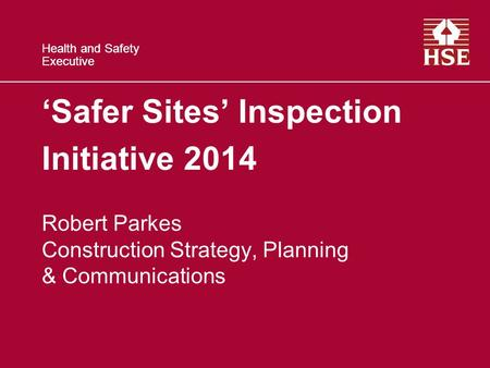 Health and Safety Executive Health and Safety Executive 'Safer Sites' Inspection Initiative 2014 Robert Parkes Construction Strategy, Planning & Communications.
