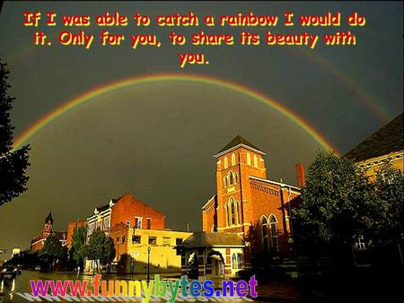 If I was able to catch a rainbow I would do it. Only for you, to share its beauty with you.