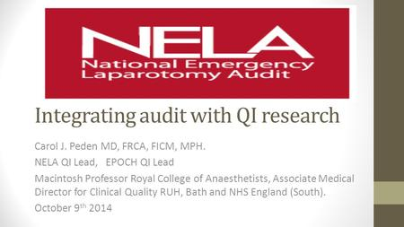 Integrating audit with QI research Carol J. Peden MD, FRCA, FICM, MPH. NELA QI Lead, EPOCH QI Lead Macintosh Professor Royal College of Anaesthetists,