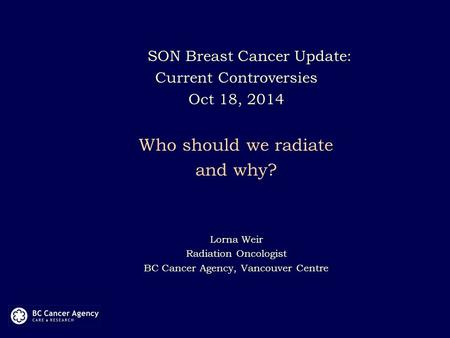 SON Breast Cancer Update: Current Controversies Oct 18, 2014 Who should we radiate and why? Lorna Weir Radiation Oncologist BC Cancer Agency, Vancouver.
