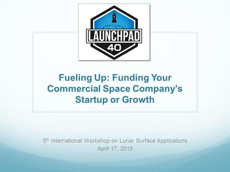 Fueling Up: Funding Your Commercial Space Company's Startup or Growth 5 th International Workshop on Lunar Surface Applications April 17, 2015.