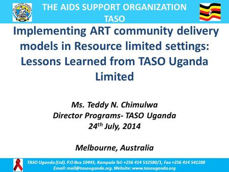 Implementing ART community delivery models in Resource limited settings: Lessons Learned from TASO Uganda Limited Ms. Teddy N. Chimulwa Director Programs-