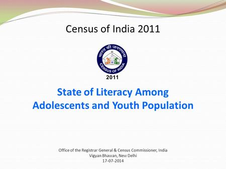 Census of India 2011 State of Literacy Among Adolescents and Youth Population Office of the Registrar General & Census Commissioner, India Vigyan Bhawan,