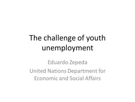 The challenge of youth unemployment Eduardo Zepeda United Nations Department for Economic and Social Affairs.
