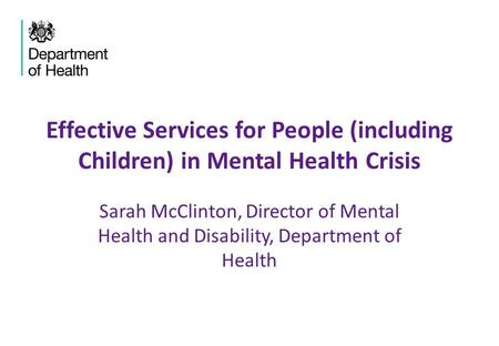 Effective Services for People (including Children) in Mental Health Crisis Sarah McClinton, Director of Mental Health and Disability, Department of Health.