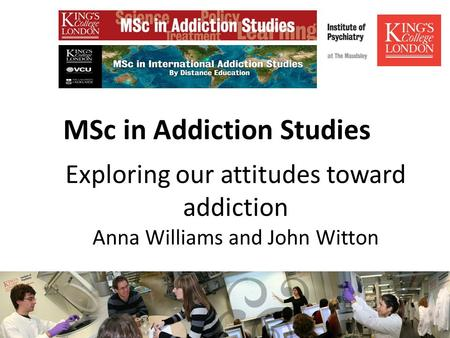 MSc in Addiction Studies Exploring our attitudes toward addiction Anna Williams and John Witton.