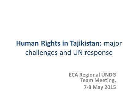 Human Rights in Tajikistan: major challenges and UN response ECA Regional UNDG Team Meeting, 7-8 May 2015.