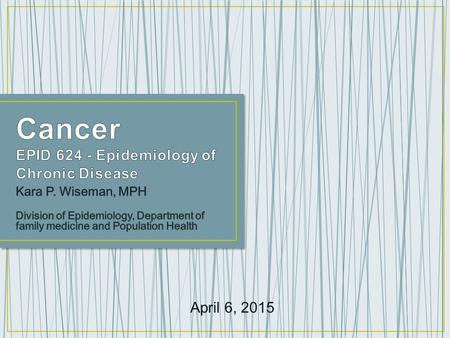 April 6, 2015. o What is cancer? o Cancer statistics o Cancer prevention and early detection o Cancer disparities o Cancer survivorship o Cancer research.