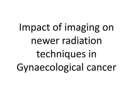 Impact of imaging on newer radiation techniques in Gynaecological cancer.