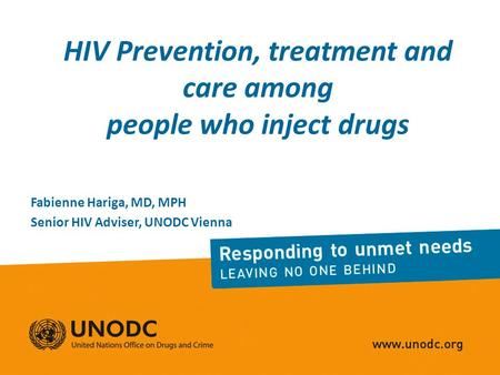 HIV Prevention, treatment and care among people who inject drugs Fabienne Hariga, MD, MPH Senior HIV Adviser, UNODC Vienna.