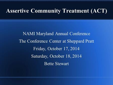 Assertive Community Treatment (ACT) NAMI Maryland Annual Conference The Conference Center at Sheppard Pratt Friday, October 17, 2014 Saturday, October.
