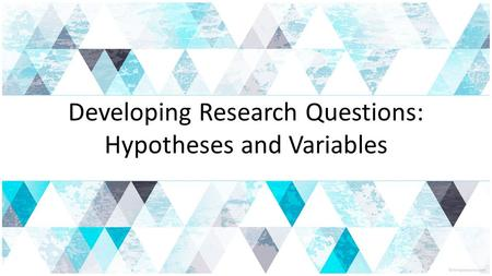 Developing Research Questions: Hypotheses and Variables.