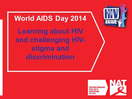 World AIDS Day 2014 Learning about HIV and challenging HIV- stigma and discrimination.