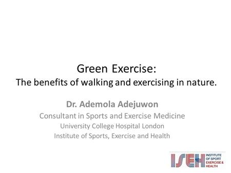 Green Exercise: The benefits of walking and exercising in nature. Dr. Ademola Adejuwon Consultant in Sports and Exercise Medicine University College Hospital.
