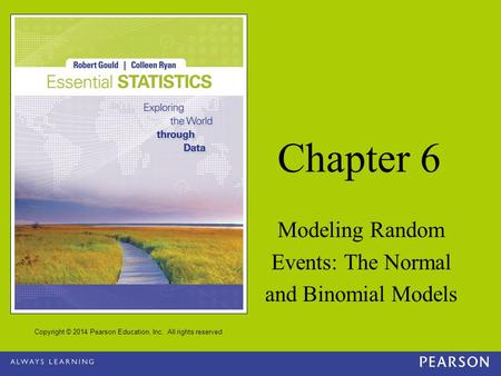 Copyright © 2014 Pearson Education, Inc. All rights reserved Chapter 6 Modeling Random Events: The Normal and Binomial Models.