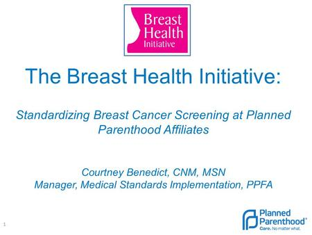 The Breast Health Initiative: Standardizing Breast Cancer Screening at Planned Parenthood Affiliates Courtney Benedict, CNM, MSN Manager, Medical Standards.