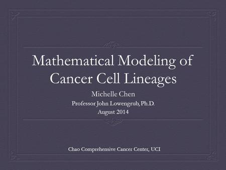 Mathematical Modeling of Cancer Cell Lineages Michelle Chen Professor John Lowengrub, Ph.D. August 2014 Chao Comprehensive Cancer Center, UCI.