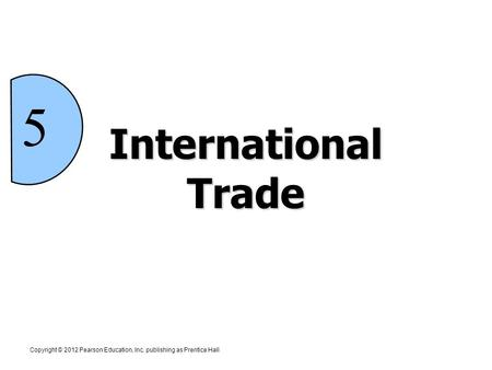 5 International Trade Copyright © 2012 Pearson Education, Inc. publishing as Prentice Hall.