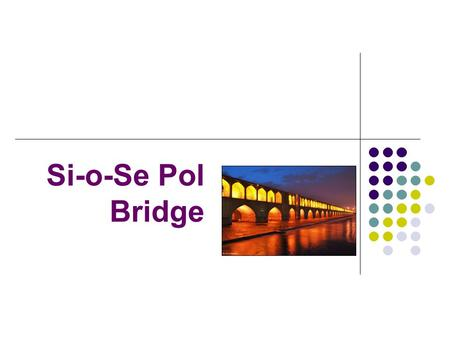 Si-o-Se Pol Bridge. Where is Si-o-Se Pol Bridge? The bridge is in Isfahan, Iran. It is translated as the 33 Arches bridge. It crosses The Zayandeh River*.