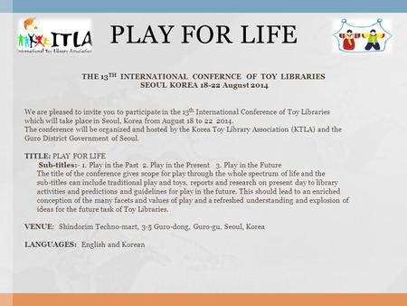 THE 13 TH INTERNATIONAL CONFERNCE OF TOY LIBRARIES SEOUL KOREA 18-22 August 2014 We are pleased to invite you to participate in the 13 th International.