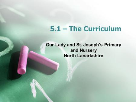 5.1 – The Curriculum Our Lady and St. Joseph's Primary and Nursery North Lanarkshire.