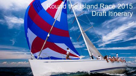 Round the Island Race 2015 Draft Itinerary. Day 1 - Race Training 09:30Collection from Hotel/Airport/Train Station 10:00Champagne reception on the yacht.