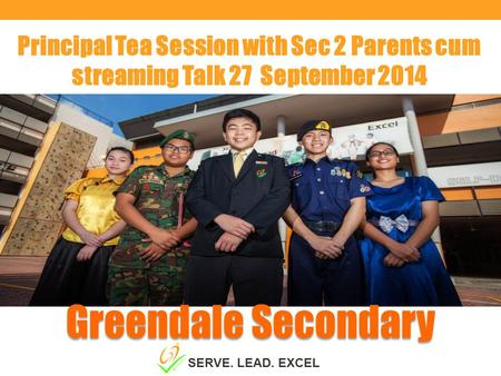 Principal Tea Session with Sec 2 Parents cum streaming Talk 27 September 2014 Greendale Secondary SERVE. LEAD. EXCEL.