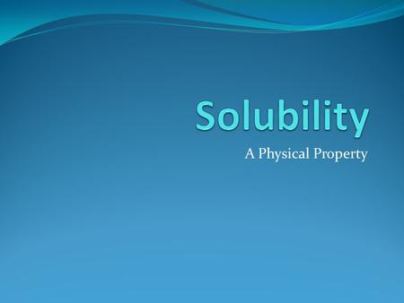 Solubility A Physical Property.