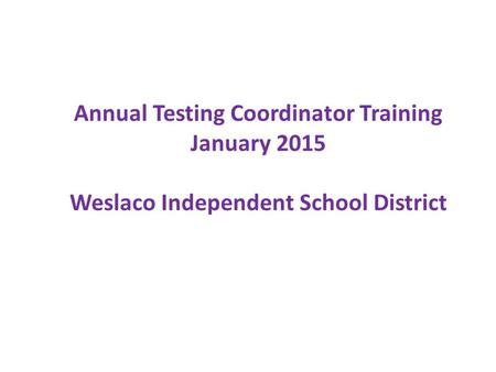 Annual Testing Coordinator Training January 2015 Weslaco Independent School District.