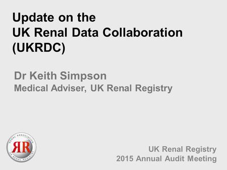 Update on the UK Renal Data Collaboration (UKRDC) UK Renal Registry 2015 Annual Audit Meeting Dr Keith Simpson Medical Adviser, UK Renal Registry.
