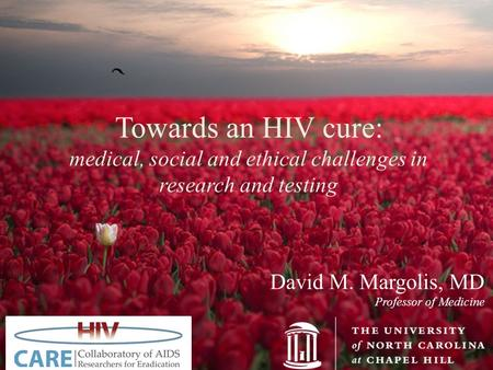 David M. Margolis, MD Professor of Medicine Towards an HIV cure: medical, social and ethical challenges in research and testing.
