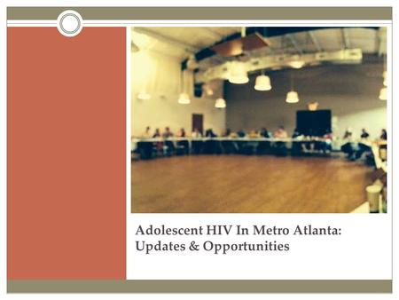 Adolescent HIV In Metro Atlanta: Updates & Opportunities.