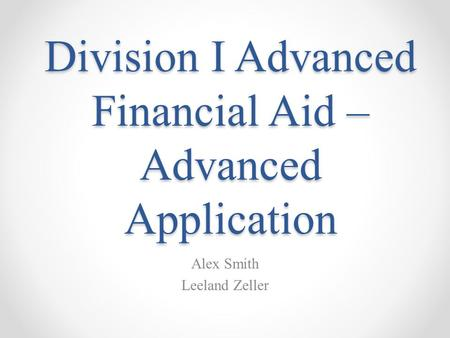 Division I Advanced Financial Aid – Advanced Application Alex Smith Leeland Zeller.