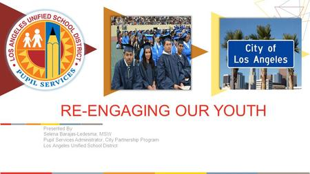 RE-ENGAGING OUR YOUTH Presented By Selena Barajas-Ledesma, MSW Pupil Services Administrator, City Partnership Program Los Angeles Unified School District.