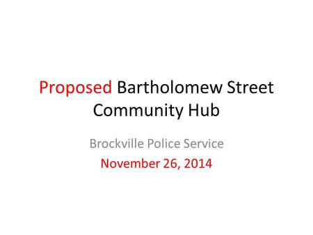 Proposed Bartholomew Street Community Hub Brockville Police Service November 26, 2014.