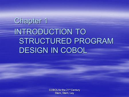 COBOL for the 21 st Century Stern, Stern, Ley Chapter 1 INTRODUCTION TO STRUCTURED PROGRAM DESIGN IN COBOL.