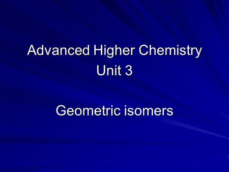 Advanced Higher Chemistry Unit 3 Geometric isomers.